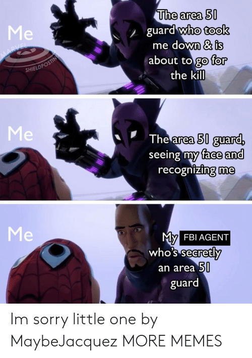 Dank, Fbi, and Memes: The area 50  guard who took  me down & is  about to go for  the kill  Me  MARVEL  SHIELDPOSTING  Me  The area 50 guard,  seeing my face and  recognizing me  Me  My  who's secretly  FBI AGENT  an area 50  guard Im sorry little one by MaybeJacquez MORE MEMES