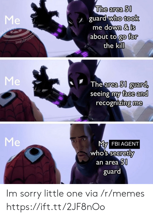 Fbi, Memes, and Sorry: The area 50  guard who took  me down & is  about to go for  the kill  Me  MARVEL  SHIELDPOSTING  Me  The area 50 guard,  seeing my face and  recognizing me  Me  My  who's secretly  FBI AGENT  an area 50  guard Im sorry little one via /r/memes https://ift.tt/2JF8nOo