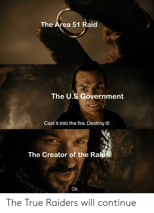 Fire, Reddit, and True: The Area 51 Raid  The U.S Government  Cast it into the fire. Destroy it!  The Creator of the Raid  Ok The True Raiders will continue