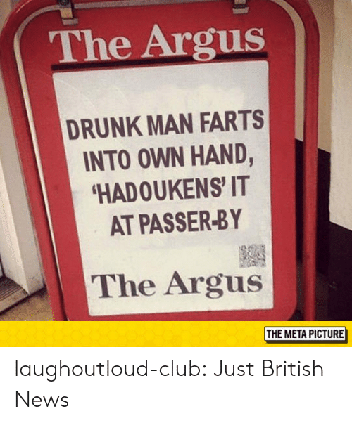 Club, Drunk, and News: The Argus  DRUNK MAN FARTS  INTO OWN HAND,  HADOUKENS' IT  AT PASSER-BY  The Argus  THE META PICTURE laughoutloud-club:  Just British News