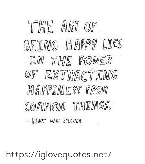 Common, Power, and Art: THE ART OF  BEING MAPPY LIES  LN THE POWER  OF EXTRACTING  MAPPINESS FROM  COMMON THINGS  - HENRY WARD BEECHER https://iglovequotes.net/