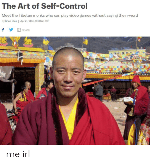 Video Games, Control, and Games: The Art of Self-Control  Meet the Tibetan monks who can play video games without saying the n-word  By Khailil Irfan | Apr 21, 2019, 6.00am EDT  f SHARE me irl