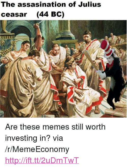 """Memes, Http, and Via: The assasination of Julius  ceasar (44 BC) <p>Are these memes still worth investing in? via /r/MemeEconomy <a href=""""http://ift.tt/2uDmTwT"""">http://ift.tt/2uDmTwT</a></p>"""
