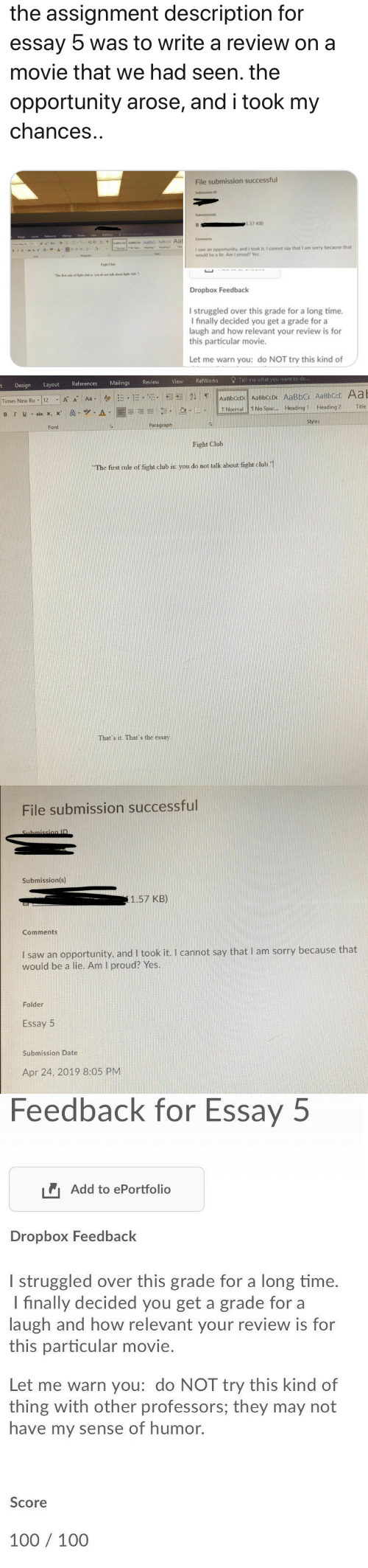 100 100: the assignment description for  essay  was to write a review on a  movie that we had seen. the  opportunity arose, and i took my  chances  File submission successful  Submissions  1.57 KB)  Comments  I saw an opportunity, and I took it. I cannot say that I am sorry because that  would be a lie. Am I proud? Yes.  Fand  Faght Club  The fist rale of ight club in: you do not talk about figh chb 1  Dropbox Feedback  I struggled over this grade for a long time.  I finally decided you get a grade for a  laugh and how relevant your review is for  this particular movie.  Let me warn you: do NOT try this kind of   erences Mailings Review View RefWorks Tell me what you want to do  t Design Layout Refe     TNormal!!NoSpac  A-1圜喜毛引 .le! . el-  Headingl. Heading2  Title  Styles  Paragraph  Font  Fight Club  The first rule of fight club is: you do not talk about fight chub.1  That's it. That's the essay   File submission successful  Submission(s)  1.57 KB)  Comments  I saw an opportunity, and I took it. I cannot say that I am sorry because that  would be a lie. Am I proud? Yes.  Folder  Essay 5  Submission Date  Apr 24, 2019 8:05 PM   Feedback for Essay  5  Add to ePortfolio  Dropbox Feedback  l struggled over this grade for a long time.  I finally decided you get a grade for a  laugh and how relevant your review is for  this particular movie.  Let me warn you: do NOT try this kind of  thing with other professors; they may not  have my sense of humor.  Score  100 100
