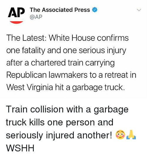 Memes, White House, and Wshh: The Associated Press  @AP  The Latest: White House confirms  one fatality and one serious injury  after a chartered train carrying  Republican lawmakers to a retreat in  West Virginia hit a garbage truck. Train collision with a garbage truck kills one person and seriously injured another! 😳🙏 WSHH