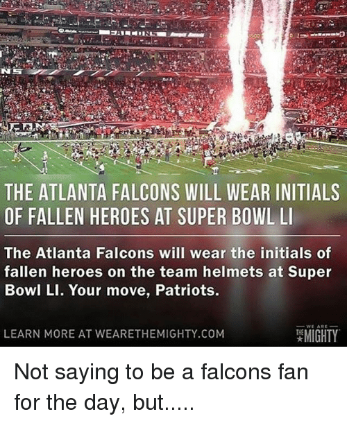 Initialisms: THE ATLANTA FALCONS WILL WEAR INITIALS  OF FALLEN HEROES AT SUPER BOWL LI  The Atlanta Falcons will wear the initials of  fallen heroes on the team helmets at Super  Bowl LI. Your move, Patriots.  WE ARE  MIGHTY  LEARN MORE AT WEARE THEMIGHTY.COM Not saying to be a falcons fan for the day, but.....