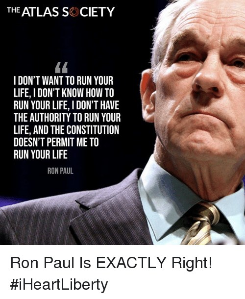 Life, Memes, and Run: THE ATLAS SK CIETY  I DON'T WANT TO RUN YOUR  LIFE, I DON'T KNOW HOW TO  RUN YOUR LIFE, I DON'T HAVE  THE AUTHORITY TO RUN YOUR  LIFE, AND THE CONSTITUTION  DOESN'T PERMIT ME TO  RUN YOUR LIFE  RON PAUL Ron Paul Is EXACTLY Right! #iHeartLiberty
