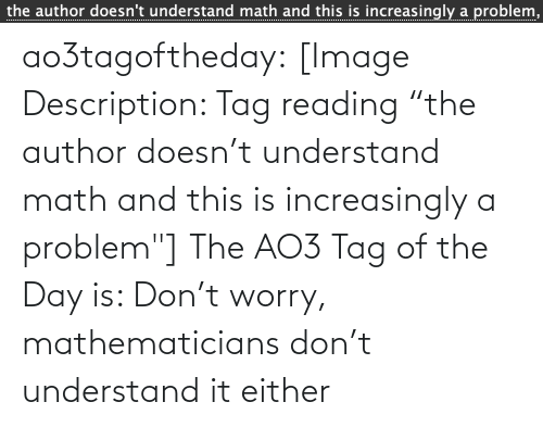 "Increasingly: the author doesn't understand math and this is increasingly a problem,  ................... ao3tagoftheday:  [Image Description: Tag reading ""the author doesn't understand math and this is increasingly a problem""]  The AO3 Tag of the Day is: Don't worry, mathematicians don't understand it either"