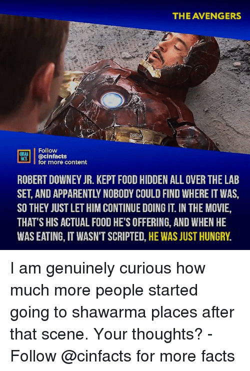 Apparently, Facts, and Food: THE AVENGERS  Follow  MTİ | @cinfacts  ATS  for more content  ROBERT DOWNEY JR. KEPT FOOD HIDDEN ALL OVER THE LAB  SET, AND APPARENTLY NOBODY COULD FIND WHERE IT WAS,  SO THEY JUST LET HIM CONTINUE DOING IT. IN THE MOVIE,  THAT'S HIS ACTUAL FOOD HE'S OFFERING, AND WHEN HE  WAS EATING, IT WASN'T SCRIPTED, HE WAS JUST HUNGRY. I am genuinely curious how much more people started going to shawarma places after that scene. Your thoughts?⠀ -⠀⠀ Follow @cinfacts for more facts
