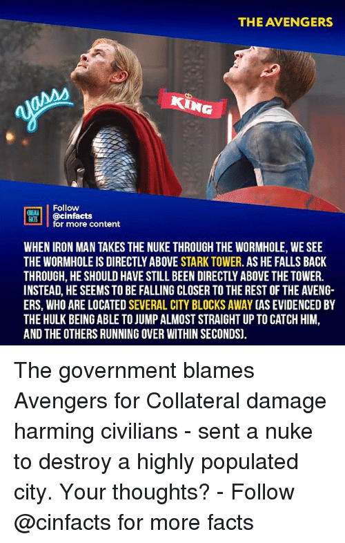 Facts, Iron Man, and Memes: THE AVENGERS  KING  ON Aİ | @cinfacts  ACTS  for more content  WHEN IRON MAN TAKES THE NUKE THROUGH THE WORMHOLE, WE SEE  THE WORMHOLE IS DIRECTLY ABOVE STARK TOWER. AS HE FALLS BACK  THROUGH, HE SHOULD HAVE STILL BEEN DIRECTLY ABOVE THE TOWER.  INSTEAD, HE SEEMSTO BE FALLING CLOSER TO THE REST OF THE AVENG-  ERS, WHO ARE LOCATED SEVERAL CITY BLOCKS AWAY (AS EVIDENCED BY  THE HULK BEING ABLE TO JUMP ALMOST STRAIGHT UP TO CATCH HIM,  AND THE OTHERS RUNNING OVER WITHIN SECONDS). The government blames Avengers for Collateral damage harming civilians - sent a nuke to destroy a highly populated city. Your thoughts?⠀ -⠀⠀ Follow @cinfacts for more facts