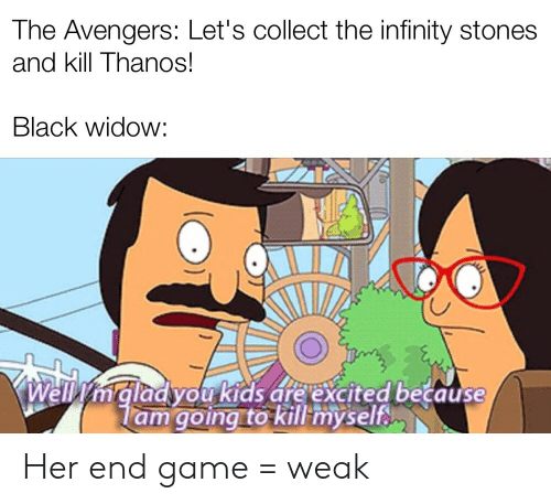Black Widow, Avengers, and Black: The Avengers: Let's collect the infinity stones  and kill Thanos!  Black widow:  mgladyou kids are excited because  lam going to kill myself Her end game = weak