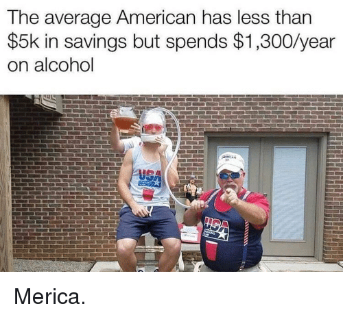 Memes, Alcohol, and American: The average American has less than  $5k in savings but spends $1,300/year  on alcohol Merica.