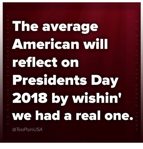 American, Presidents, and Presidents Day: The average  American will  reflect on  Presidents Day  2018 by wishin'  we had a real one.  @TeaPainUSA