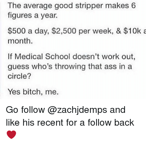 Ass, Bitch, and Memes: The average good stripper makes 6  figures a year.  $500 a day, $2,500 per week, & $10k a  month.  If Medical School doesn't work out  guess who's throwing that ass in a  circle?  Yes bitch, me. Go follow @zachjdemps and like his recent for a follow back❤️