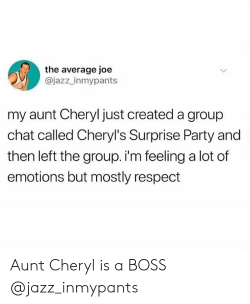 Group chat: the average joe  @jazz_inmypants  my aunt Cheryl just created a group  chat called Cheryl's Surprise Party and  then left the group. i'm feeling a lot of  emotions but mostly respect Aunt Cheryl is a BOSS @jazz_inmypants