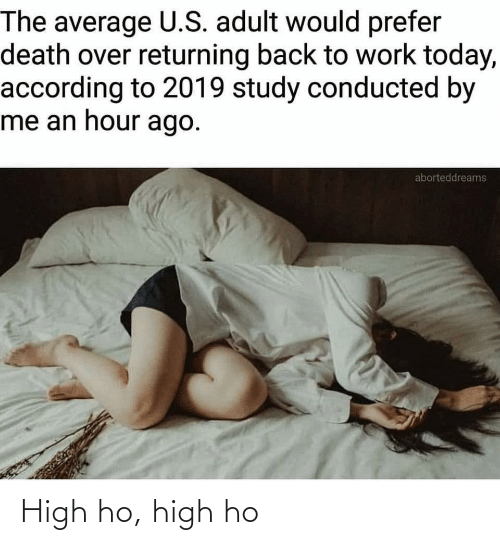 study: The average U.S. adult would prefer  death over returning back to work today,  according to 2019 study conducted by  me an hour ago.  aborteddreams High ho, high ho