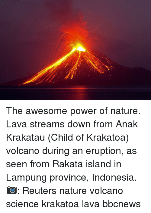 Memes, Indonesia, and Nature: The awesome power of nature. Lava streams down from Anak Krakatau (Child of Krakatoa) volcano during an eruption, as seen from Rakata island in Lampung province, Indonesia. 📷: Reuters nature volcano science krakatoa lava bbcnews