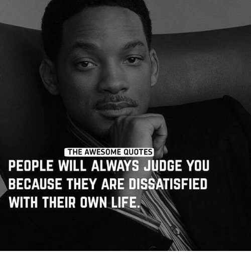 dissatisfied: THE AWESOME QUOTES  PEOPLE WILL ALWAYS JUDGE YOU  BECAUSE THEY ARE DISSATISFIED  WITH THEIR OWN LIFE