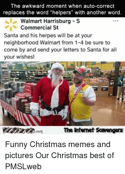 "Christmas, Funny, and Herpes: The awkward moment when auto-correct  replaces the word ""helpers"" with another word  Walmart Harrisburg S  Commercial St  Santa and his herpes will be at your  neighborhood Walmart from 1-4 be sure to  come by and send your letters to Santa for all  your wishes!  4*2  The ntemet Scavengers <p>Funny Christmas memes and pictures  Our Christmas best of  PMSLweb </p>"
