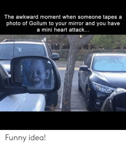 Funny, Awkward, and Heart: The awkward moment when someone tapes a  photo of Gollum to your mirror and you have  a mini heart attack... Funny idea!