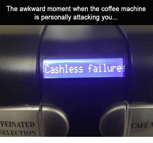 Awkward, Coffee, and Failure: The awkward moment when the coffee machine  is personally attacking you...  ashless failure  FEINATED  SELECTION  CAFE