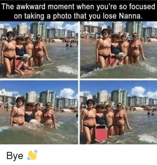 Funny, Awkward, and Awkward Moment: The awkward moment when you're so focused  on taking a photo that you lose Nanna. Bye 👋