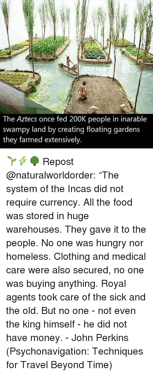 "Food, Homeless, and Hungry: The Aztecs once fed 200K people in inarable  swampy land by creating floating gardens  they farmed extensively 🌱🌾🌳 Repost @naturalworldorder: ""The system of the Incas did not require currency. All the food was stored in huge warehouses. They gave it to the people. No one was hungry nor homeless. Clothing and medical care were also secured, no one was buying anything. Royal agents took care of the sick and the old. But no one - not even the king himself - he did not have money. - John Perkins (Psychonavigation: Techniques for Travel Beyond Time)"