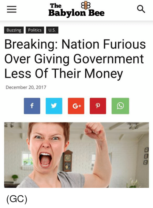 Memes, Money, and Babylon: The  Babylon Bee  Buzzing PoliU.S  Breaking: Nation Furious  Over Giving Government  Less Of Their Money  December 20, 2017  G+ (GC)