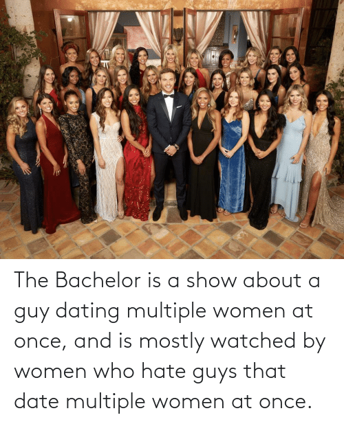 Is A: The Bachelor is a show about a guy dating multiple women at once, and is mostly watched by women who hate guys that date multiple women at once.