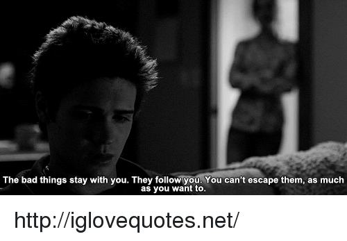 Bad, Http, and Net: The bad things stay with you. They follow you. You can't escape them, as much  as you want to. http://iglovequotes.net/