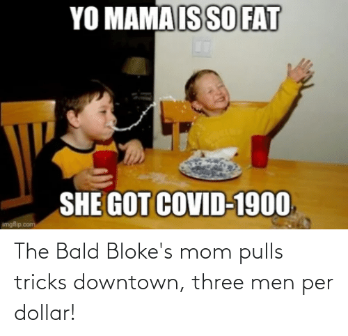 Dollar: The Bald Bloke's mom pulls tricks downtown, three men per dollar!