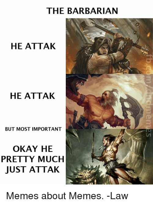 Juste: THE BARBARIAN  HE ATTAK  HE ATTAK  BUT MOST IMPORTANT  OKAY HE  PRETTY MUCH  JUST ATTAK Memes about Memes.   -Law