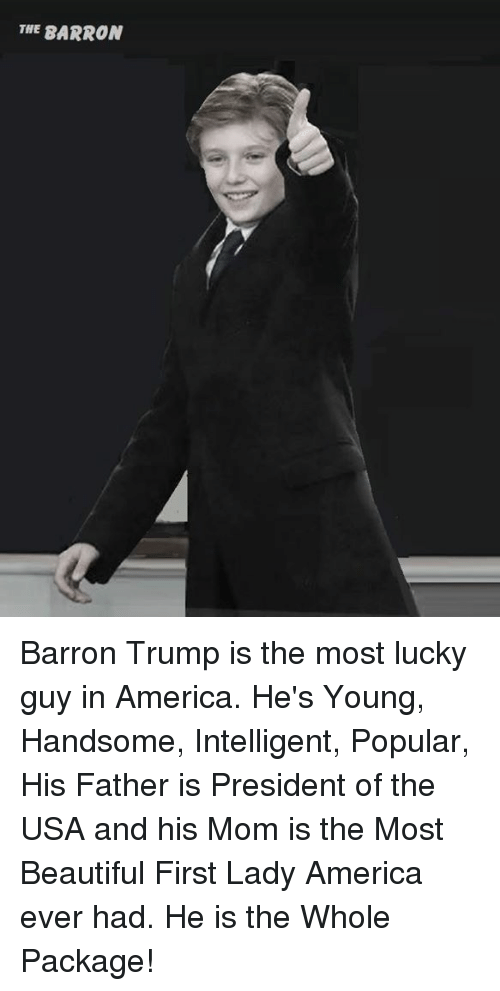 First Ladies: THE BARRON Barron Trump is the most lucky guy in America. He's Young, Handsome, Intelligent, Popular, His Father is President of the USA and his Mom is the Most Beautiful First Lady America ever had. He is the Whole Package!