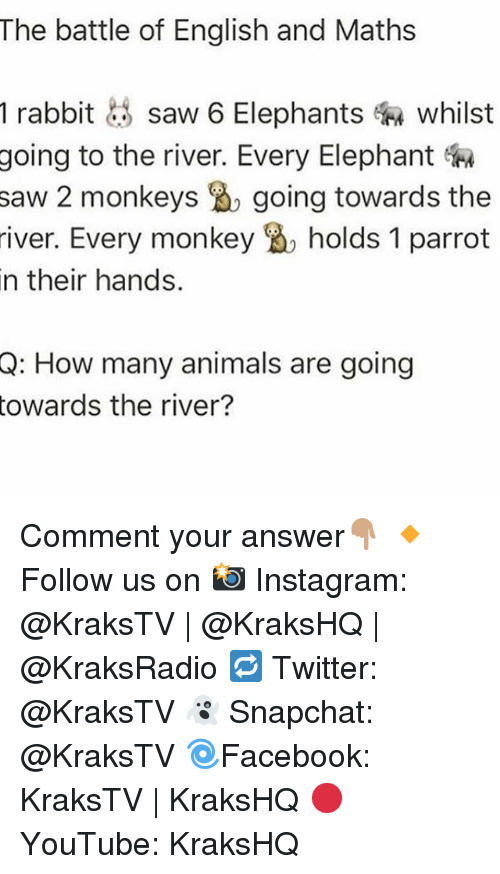 saw 2: The battle of English and Maths  1 rabbit  saw 6 Elephants whilst  going to the river. Every Elephant  saw 2 monkeys going towards the  river. Every monkey holds 1 parrot  n their hands  Q: How many animals are going  towards the river? Comment your answer👇🏽 🔸Follow us on 📸 Instagram: @KraksTV | @KraksHQ | @KraksRadio 🔁 Twitter: @KraksTV 👻 Snapchat: @KraksTV 🌀Facebook: KraksTV | KraksHQ 🔴 YouTube: KraksHQ