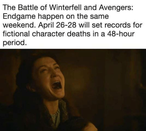 Game of Thrones, Period, and Avengers: The Battle of Winterfell and Avengers:  Endgame happen on the same  weekend. April 26-28 will set records for  fictional character deaths in a 48-hour  period