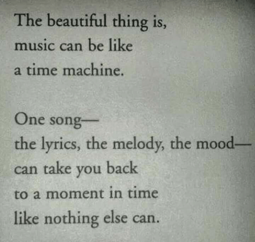 Be Like, Beautiful, and Mood: The beautiful thing is  music can be like  a time machine.  One song  the lyrics, the melody, the mood-  can take you back  to a moment in time  like nothing else can.
