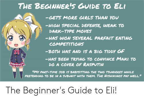 "Girls, Been, and Dark: THE BEGINNER'S GUIDE TO ELI  -GETS MORE GIRLS THAN YOU  -HIGH SPECIAL DEFENSE, WEAK TO  DARK-TYPE MOVES  -HAS WON SEVERAL PARFAIT EATING  COMPETITIONS  -BOTH HAS AND IS A BIG TIDDY GF  HAS BEEN TRYING TO CONVINCE MAKI T  DO A COVER OF RASPUTIN  ""MY PART-TME TOB IS BABYSITTING THE TWO TSUNDERES WHILE  PRETENDING TO BE IN A SVBUNIT WITH THEM. THE NISHIKINOS PAY WELL."" The Beginner's Guide to Eli!"
