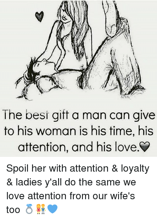 Spoiles: The besi gift a man can give  to his woman is his time, his  attention, and his love Spoil her with attention & loyalty & ladies y'all do the same we love attention from our wife's too 💍👫💙