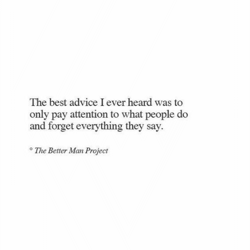 Advice, Best, and Project: The best advice I ever heard was to  only pay attention to what people do  and forget everything they say.  o The Better Man Project