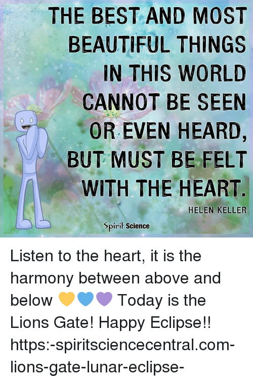 Beautiful, Memes, and Best: THE BEST AND MOST  BEAUTIFUL THINGS  IN THIS WORLD  CANNOT BE SEEN  OR EVEN HEARD,  BUT MUST BE FELT  WITH THE HEART  HELEN KELLER  Spirit Science Listen to the heart, it is the harmony between above and below 💛💙💜 Today is the Lions Gate! Happy Eclipse!! https:-spiritsciencecentral.com-lions-gate-lunar-eclipse-