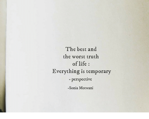Sonia: The best and  the worst truth  of life  Everything is temporary  perspective  -Sonia Motwani