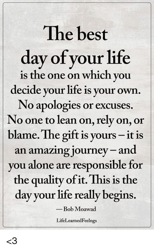 Being Alone, Journey, and Lean: The best  day of your life  is the one on which you  decide your life is your own  No apologies or excuses  No one to lean on, rely on, or  blame. The gift is yours - it is  an amazing journey and  you alone are responsible for  the quality of it. This is the  day your life really begins  -Bob Moawad  LifeLearnedFeelngs <3