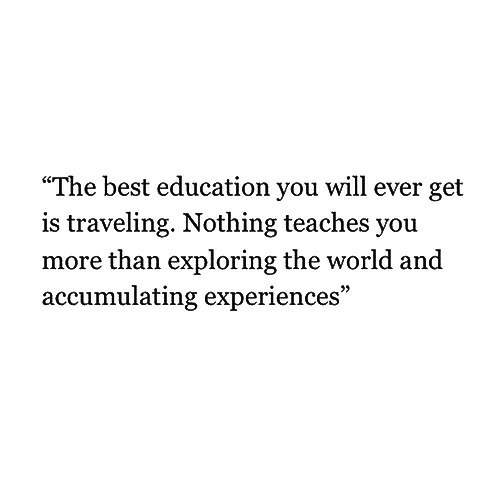 "Best, World, and Education: ""The best education you will ever get  is traveling. Nothing teaches you  more than exploring the world and  accumulating experiences"""