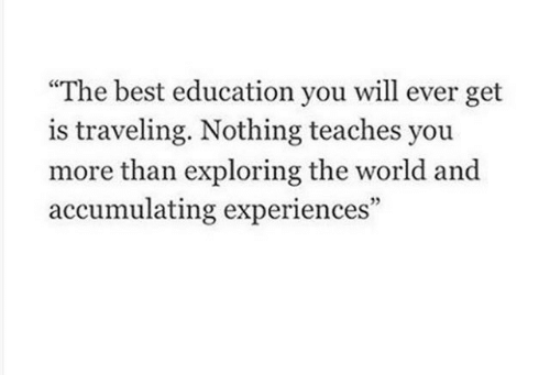 """traveling: """"The best education you will ever get  is traveling. Nothing teaches you  more than exploring the world and  accumulating experiences"""""""