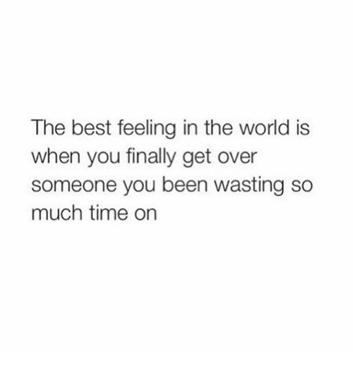 The Best Feeling In The World Is When You Finally Get Over Someone