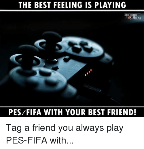 Best Friend, Fifa, and Memes: THE BEST FEELING IS PLAYING  RENA  PES/FIFA WITH YOUR BEST FRIEND! Tag a friend you always play PES-FIFA with...
