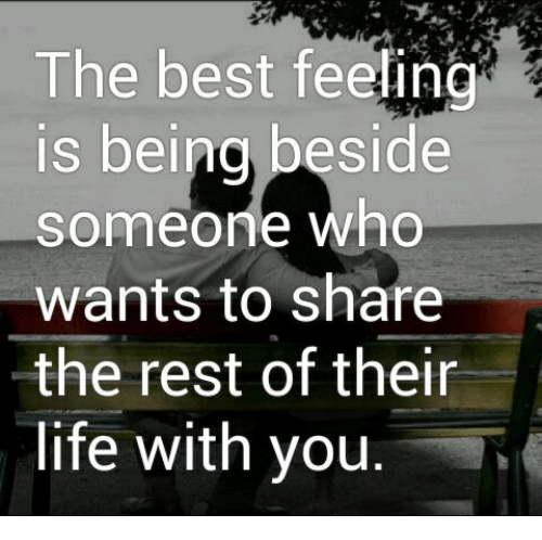 Life, Memes, and Best: The best feeling  s beina beside  someone who  wants to share  the rest of their  life with you