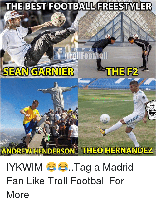 Football, Memes, and Troll: THE  BEST  FOOTBALL  FREESTYLER  SEAN GARNIER  THE F2  ANDREW HENDERSON THEO HERNANDEZ IYKWIM 😂😂..Tag a Madrid Fan   Like Troll Football  For More