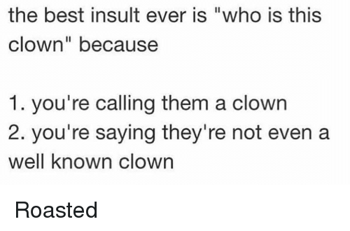 "Memes, Best, and 🤖: the best insult ever is ""who is this  clown"" because  1. you're calling them a clowrn  2. you're saying they're not even a  well known clown Roasted"