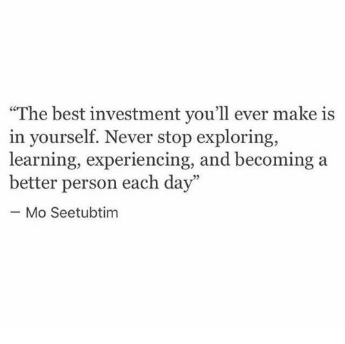 "Best, Never, and Day: ""The best investment you'll ever make is  in yourself. Never stop exploring  learning, experiencing, and becoming a  better person each day""  Mo Seetubtim"